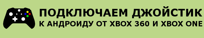 Подключаем джойстик к смартфону от Xbox 360 и One